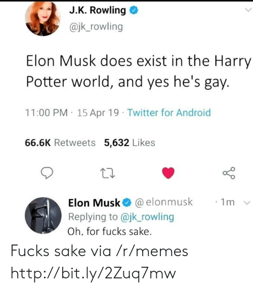 rowling: J.K. Rowling  @jk_rowling  Elon Musk does exist in the Harry  Potter world, and yes he's gay.  11:00 PM 15 Apr 19 Twitter for Android  66.6K Retweets 5,632 Likes  Elon Musk @elonmusk  Replying to @jk_rowling  1m  Oh, for fucks sake. Fucks sake via /r/memes http://bit.ly/2Zuq7mw