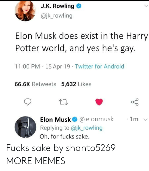 rowling: J.K. Rowling  @jk_rowling  Elon Musk does exist in the Harry  Potter world, and yes he's gay.  11:00 PM 15 Apr 19 Twitter for Android  66.6K Retweets 5,632 Likes  Elon Musk @elonmusk  Replying to @jk_rowling  1m  Oh, for fucks sake. Fucks sake by shanto5269 MORE MEMES