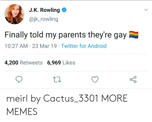 rowling: J.K. Rowling  @jk_rowling  Finally told my parents they're gay  10:27 AM 23 Mar 19 Twitter for Android  4,200 Retweets 6,969 Likes meirl by Cactus_3301 MORE MEMES