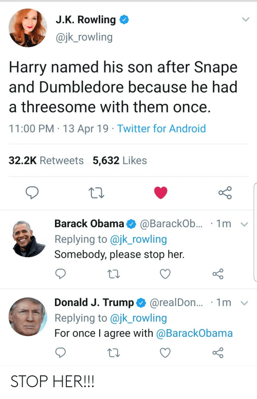 Dumbledore: J.K. Rowling  @jk_rowling  Harry named his son after Snape  and Dumbledore because he had  a threesome with them once.  11:00 PM 13 Apr 19 Twitter for Android  32.2K Retweets 5,632 Likes  Barack Obama  1m  @BarackOb...  Replying to @jk_rowling  Somebody, please stop her.  Donald J. Trump@realDon...  Replying to @jk_rowling  1m  For once I agree with @BarackObama STOP HER!!!
