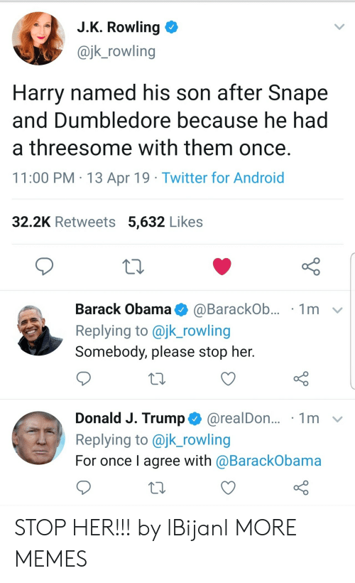 Dumbledore: J.K. Rowling  @jk_rowling  Harry named his son after Snape  and Dumbledore because he had  a threesome with them once.  11:00 PM 13 Apr 19 Twitter for Android  32.2K Retweets 5,632 Likes  Barack Obama  1m  @BarackOb...  Replying to @jk_rowling  Somebody, please stop her.  Donald J. Trump@realDon...  Replying to @jk_rowling  1m  For once I agree with @BarackObama STOP HER!!! by lBijanl MORE MEMES