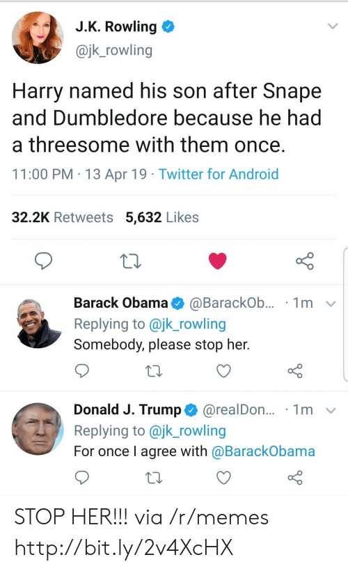 Dumbledore: J.K. Rowling  @jk_rowling  Harry named his son after Snape  and Dumbledore because he had  a threesome with them once.  11:00 PM 13 Apr 19 Twitter for Android  32.2K Retweets 5,632 Likes  Barack Obama  1m  @BarackOb...  Replying to @jk_rowling  Somebody, please stop her.  Donald J. Trump@realDon...  Replying to @jk_rowling  1m  For once I agree with @BarackObama STOP HER!!! via /r/memes http://bit.ly/2v4XcHX