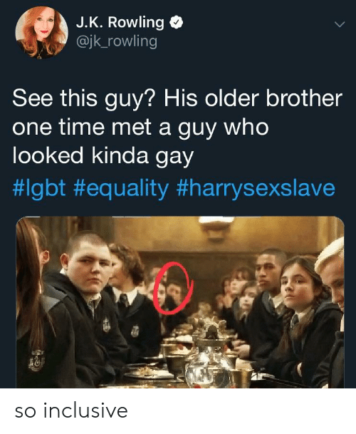Inclusive: J.K. Rowling  @jk_rowling  See this guy? His older brother  one time met a guy who  looked kinda gay  so inclusive