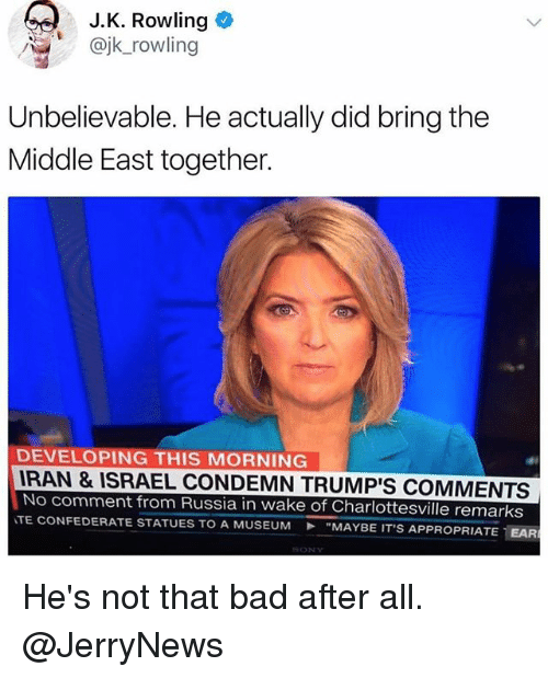 """earing: J.K. Rowling  @jk_rowling  Unbelievable. He actually did bring the  Middle East together.  DEVELOPING THIS MORNING  RAN & ISRAEL CONDEMN TRUMP'S COMMENTS  No comment from Russia in wake of Charlottesville remarks  TE CONFEDERATE STATUES TO A MUSEUM """"MAYBE IT'S AP  PROPRIATE-EAR He's not that bad after all. @JerryNews"""