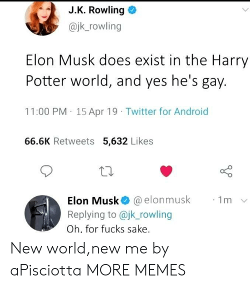 rowling: J.K. Rowling o  @jk_rowling  Elon Musk does exist in the Harry  Potter world, and yes he's gay.  11:00 PM 15 Apr 19 Twitter for Android  66.6K Retweets 5,632 Likes  10  Elon Musk@ @elonmusk  Replying to @jk rowling  Oh, for fucks sake  ·1m New world,new me by aPisciotta MORE MEMES