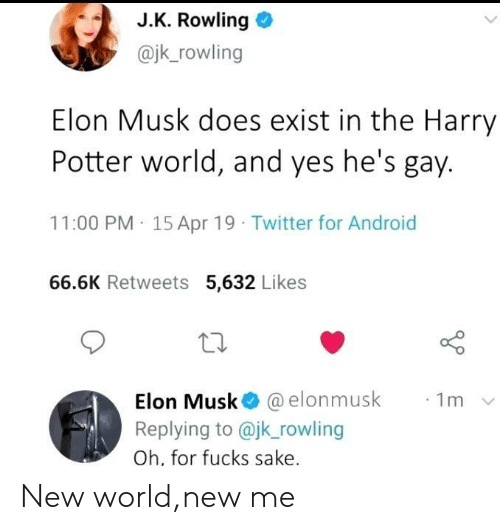 rowling: J.K. Rowling o  @jk_rowling  Elon Musk does exist in the Harry  Potter world, and yes he's gay.  11:00 PM 15 Apr 19 Twitter for Android  66.6K Retweets 5,632 Likes  10  Elon Musk@ @elonmusk  Replying to @jk rowling  Oh, for fucks sake  ·1m New world,new me