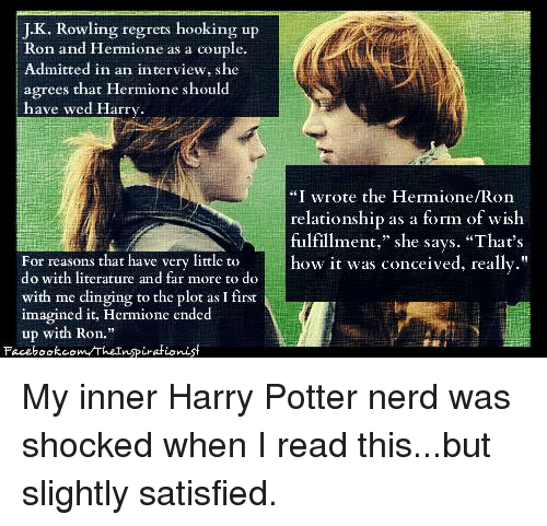do ron and hermione hook up Why would jk rowling put hermione and harry together  i think it is possible for hermione and ron to hook up  harry and hermione now do so.