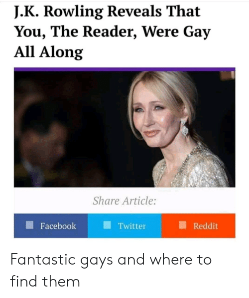 J. K. Rowling: J. K Rowling Reveals That  You, The Reader, Were Gay  All Along  Share Article:  Facebook  Twitter  Reddit Fantastic gays and where to find them