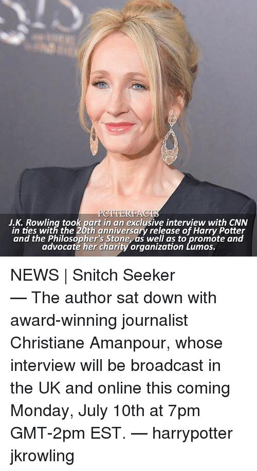 cnn.com, Harry Potter, and Memes: J.K. Rowling took part in an exclusive interview with CNN  in ties with the 20th anniversary release of Harry Potter  and the Philosopher's Stone, as well as to promote and  advocaté her charity organization Lumos.  and the tblosgepher churony orgnilaltbroo.eaned NEWS | Snitch Seeker ⠀⠀⠀⠀⠀⠀⠀⠀⠀⠀⠀⠀⠀⠀ — The author sat down with award-winning journalist Christiane Amanpour, whose interview will be broadcast in the UK and online this coming Monday, July 10th at 7pm GMT-2pm EST. — harrypotter jkrowling
