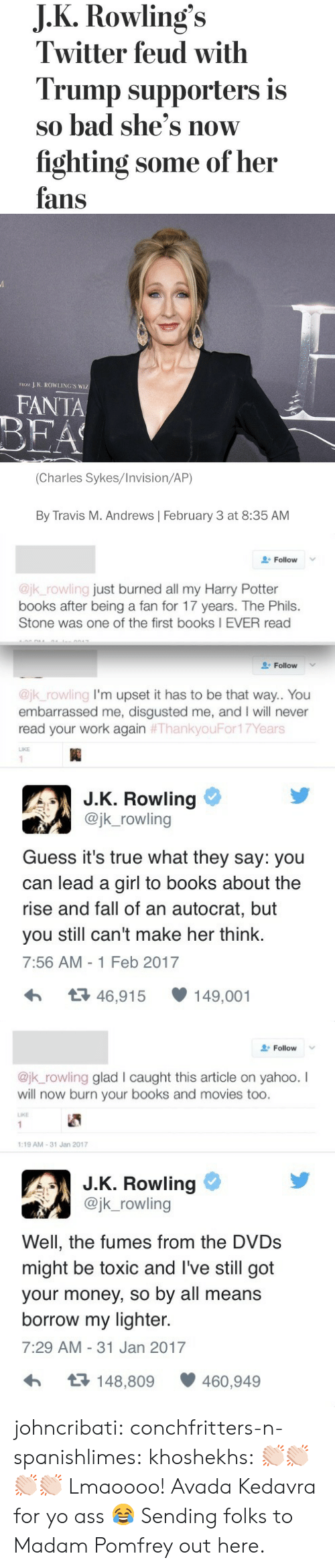 Fumes: J.K.Rowling's  Twitter feud with  Trump supporters is  so bad she's now  fighting some of her  fans   J K. ROWLING'S WIZ  FROM  FANTA  BEA  (Charles Sykes/Invision/AP)  By Travis M. Andrews February 3 at 8:35 AM   Follow  @jk_rowling just burned all my Harry Potter  books after being a fan for 17 years. The Phils.  Stone was one of the first books I EVER read  Follow  @jk_rowling I'm upset it has to be that way.. You  embarrassed me, disgusted me, and I will never  read your work again #ThankyouFor17Years  LIKE  1  J.K. Rowling  @jk_rowling  Guess it's true what they say: you  can lead a girl to books about the  rise and fall of an autocrat, but  make her think.  you still can't  7:56 AM -1 Feb 2017  t46,915  149,001   Follow  @jk_rowling glad l caught this article on yahoo. I  will now burn your books and movies too.  LIKE  1  1:19 AM-31 Jan 2017  J.K. Rowling  @jk_rowling  Well, the fumes from the DVDS  might be toxic and I've still got  your money, so by all means  borrow my lighter.  7:29 AM 31 Jan 2017  t148,809  460,949 johncribati: conchfritters-n-spanishlimes:  khoshekhs: 👏🏻👏🏻👏🏻👏🏻  Lmaoooo! Avada Kedavra for yo ass 😂   Sending folks to Madam Pomfrey out here.