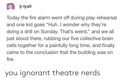 "ignorant: j-lyall  Today the fire alarm went off during play rehearsal  and one kid goes ""Huh. I wonder why they're  doing a drill on Sunday. That's weird."" and we all  just stood there, rubbing our five collective brain  cells together for a painfully long time, and finally  came to the conclusion that the building was orn  fire  25 you ignorant theatre nerds"