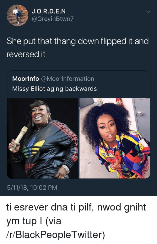 Blackpeopletwitter, Missy Elliot, and Tup: J.O.R.D.E.N  @GreyinBtwn7  She put that thang down flipped it and  reversedit  Moorlnfo @Moorlnformation  Missy Elliot aging backwards  5/11/18, 10:02 PM <p>ti esrever dna ti pilf, nwod gniht ym tup I (via /r/BlackPeopleTwitter)</p>
