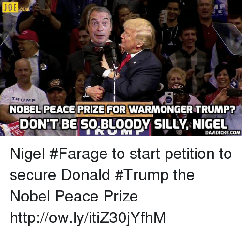 Donald Trump, Memes, and Http: J OE  TRUMP  NOBEL PEACE PRIZE FOR WARMONGER TRUMP?  DON'T BE SOBLOODYSILLY, NIGEL  DAVIDICKE.COM Nigel #Farage to start petition to secure Donald #Trump the Nobel Peace Prize http://ow.ly/itiZ30jYfhM