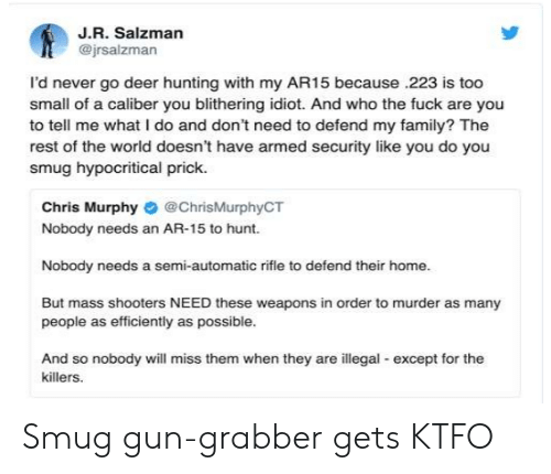 Deer Hunting: J.R. Salzman  @jrsalzman  l'd never go deer hunting with my AR15 because .223 is too  small of a caliber you blithering idiot. And who the fuck are you  to tell me what I do and don't need to defend my family? The  rest of the world doesn't have armed security like you do you  smug hypocritical prick.  Chris Murphy # @ChrisMurphyCT  Nobody needs an AR-15 to hunt.  Nobody needs a semi-automatic rifle to defend their home.  But mass shooters NEED these weapons in order to murder as many  people as efficiently as possible.  And so nobody will miss them when they are illegal except for the  killers Smug gun-grabber gets KTFO