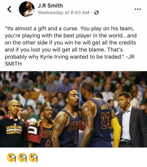 "J.R. Smith: J.R Smith  LWednesday at 8:43 AM-  VALIEP  ""Its almost a gift and a curse. You play on his team,  you're playing with the best player in the world...and  on the other side if you win he will get all the credits  and if you lost you will get all the blame. That's  probably why Kyrie Irving wanted to be traded."" -JR  SMITH  Cl  BA 🧐🧐🧐"