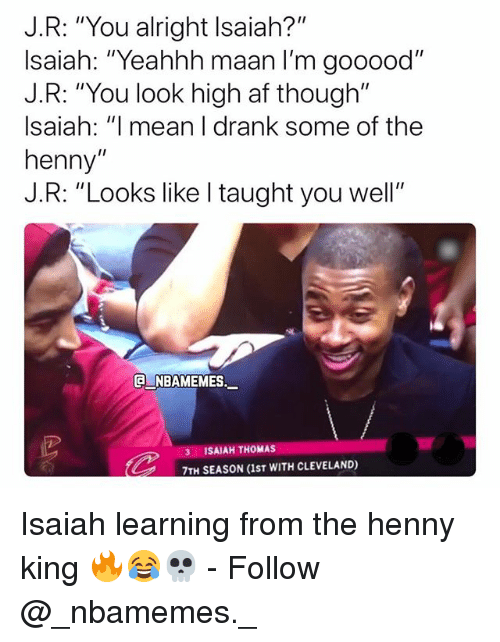 "Af, Memes, and Cleveland: J.R: ""You alright Isaiah?""  Isaiah: ""Yeahhh maan I'm gooood""  J.R: ""You look high af though""  Isaiah: ""l mean I drank some of the  henny""  J.R: ""Looks like I taught you well""  NBAMEM  Es._  3 ISAIAH THOMAS  7TH SEASON (IST WITH CLEVELAND) Isaiah learning from the henny king 🔥😂💀 - Follow @_nbamemes._"