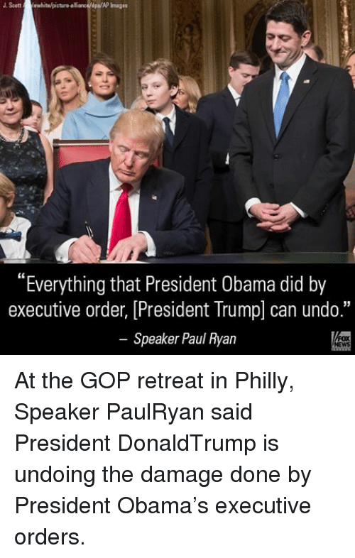 "Phillied: J Scott  lewhitalpictura alliance/dpa/AP  ""Everything that President Obama did by  executive order, [President Trump can undo.""  Speaker Paul Ryan At the GOP retreat in Philly, Speaker PaulRyan said President DonaldTrump is undoing the damage done by President Obama's executive orders."