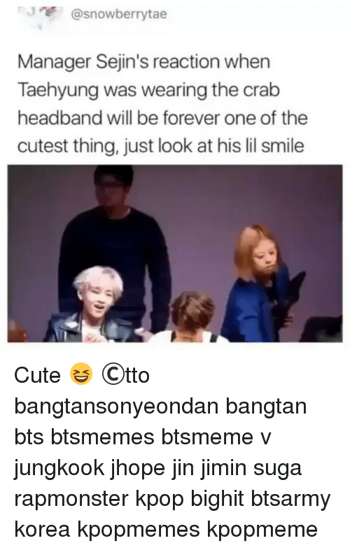Cute, Memes, and Forever: J @snowberrytae  Manager Sejin's reaction when  Taehyung was wearing the crab  headband will be forever one of the  cutest thing, just look at his lil smile Cute 😆 ©tto 방탄소년단 bangtansonyeondan bangtan bts btsmemes btsmeme v jungkook jhope jin jimin suga rapmonster kpop bighit btsarmy korea kpopmemes kpopmeme