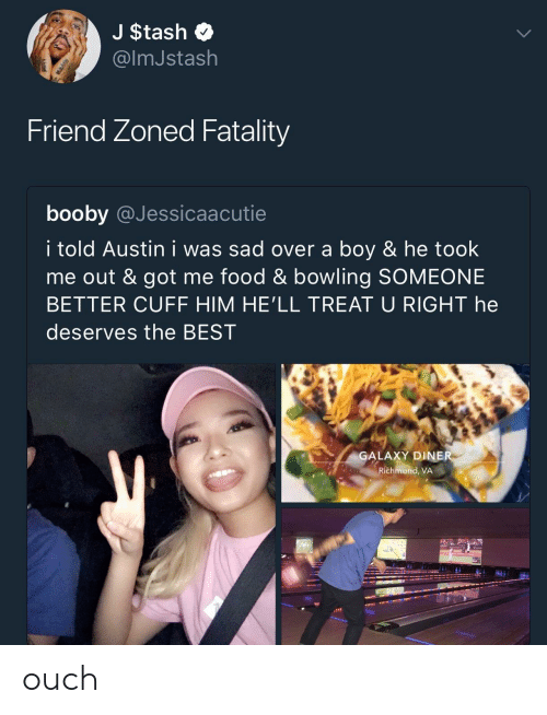fatality: J $tash  @lmJstash  Friend Zoned Fatality  booby @Jessicaacutie  i told Austin i was sad over a boy & he took  me out & got me food & bowling SOMEONE  BETTER CUFF HIM HE'LL TREAT U RIGHT he  deserves the BEST  GALAXY DINE  Richmond, VA  J/ ouch