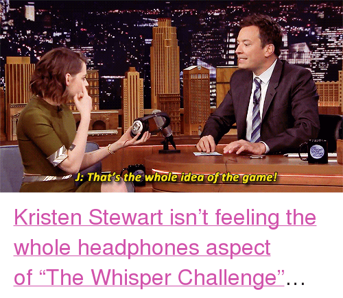 """Kristen Stewart: J: That's the whole idea of the game! <p><a href=""""https://www.youtube.com/watch?v=pwkucsl7ePc"""" target=""""_blank"""">Kristen Stewart isn't feeling the whole headphones aspect of""""The Whisper Challenge""""</a>&hellip;</p>"""