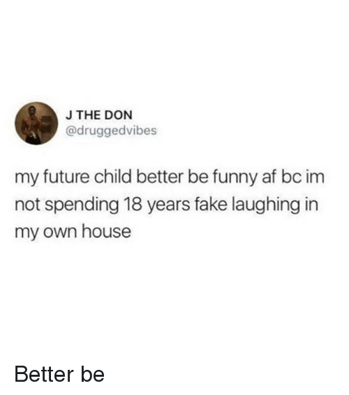 Af, Fake, and Funny: J THE DON  @druggedvibes  my future child better be funny af bc im  not spending 18 years fake laughing in  my own house Better be
