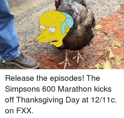 Thanksgiving Day: J  U Release the episodes! The Simpsons 600 Marathon kicks off Thanksgiving Day at 12/11c. on FXX.