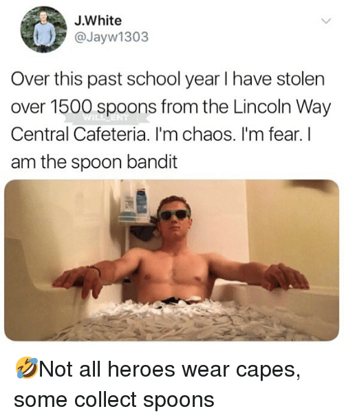 Memes, School, and Heroes: J.White  @Jayw1303  Over this past school year I have stolen  over 1500 spoons from the Lincoln Way  Central Cafeteria. I'm chaos. I'm fear. I  am the spoon bandit  IL 🤣Not all heroes wear capes, some collect spoons