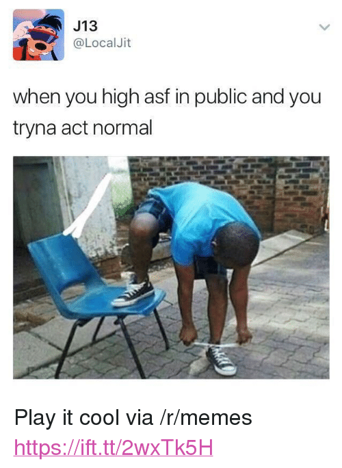 """Memes, Cool, and Act: J13  @LocalJit  when you high asf in public and you  tryna act normal <p>Play it cool via /r/memes <a href=""""https://ift.tt/2wxTk5H"""">https://ift.tt/2wxTk5H</a></p>"""