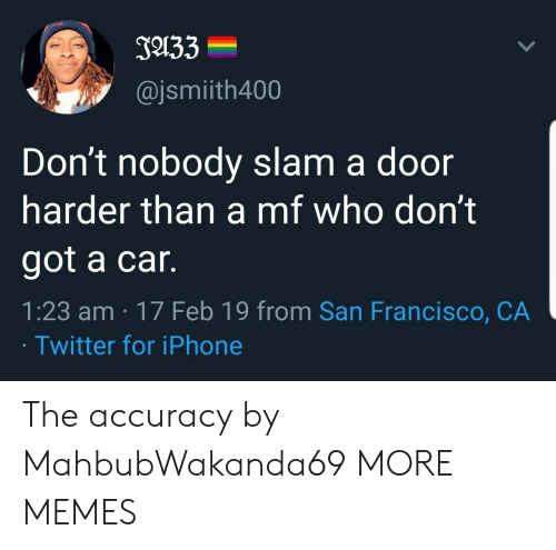 accuracy: J133  @jsmiith400  Don't nobody slam a door  harder than a mf who don't  got a car.  1:23 am 17 Feb 19 from San Francisco, CA  Twitter for iPhone The accuracy by MahbubWakanda69 MORE MEMES