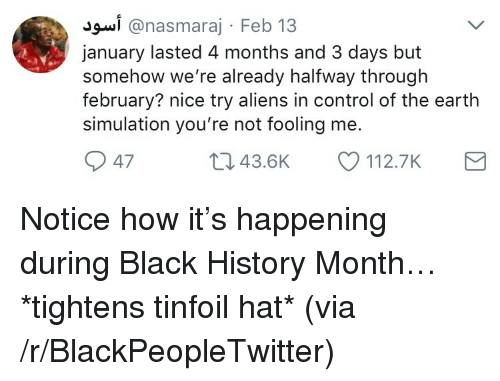 Black History Month: J9w.i @nasmaraj - Feb 13  january lasted 4 months and 3 days but  somehow we're already halfway through  february? nice try aliens in control of the earth  simulation you're not fooling me.  47  : 43.6K  112.7K <p>Notice how it&rsquo;s happening during Black History Month&hellip; *tightens tinfoil hat* (via /r/BlackPeopleTwitter)</p>