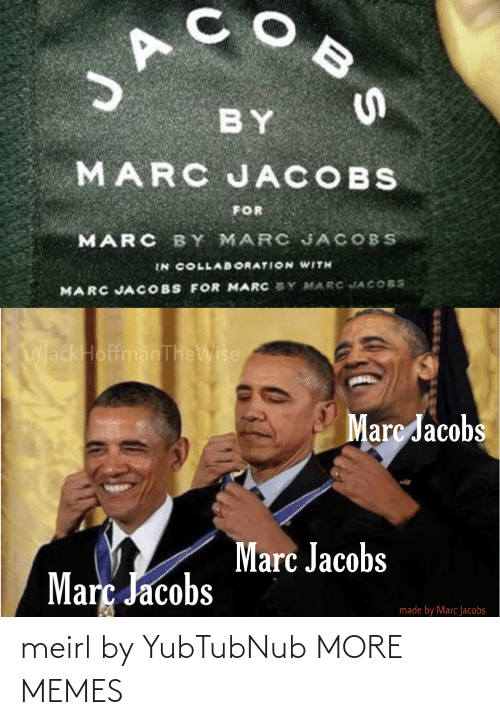 Marc Jacobs: JA  BY  MARC JACOBS  FOR  MARC BY MARC JACOBS  IN COLLAB ORATION WITH  MARC JACOBS FOR MARC SY MARC JACOBS  UackHoffmanTheWise  Marc Jacobs  Marc Jacobs  Març Jacobs  made by Marc Jacobs  BS meirl by YubTubNub MORE MEMES