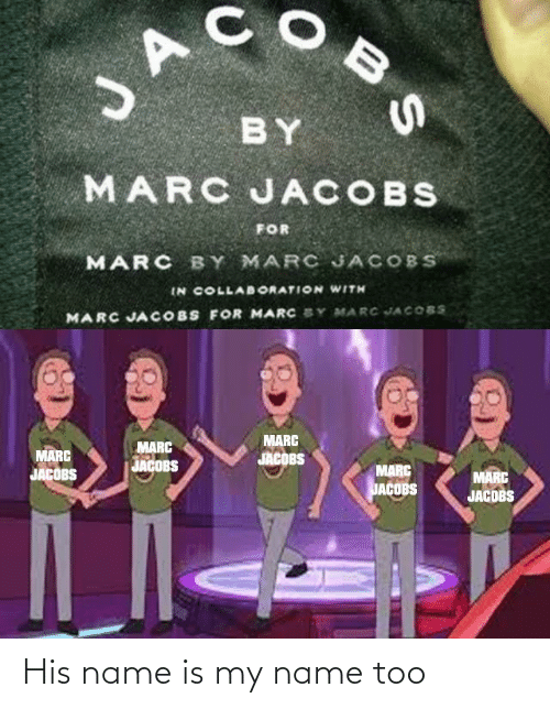 jacobs: JA  BY  MARC JACOBS  FOR  MARC BY MARC JACOBS  IN COLLABORATION WITH  MARC JACOBS FOR MARC SY MARC JACOBS  MARC  JACOBS  MARC  MARC  JACOBS  JACOBS  MARC  MARC  JACDBS  JACOBS His name is my name too