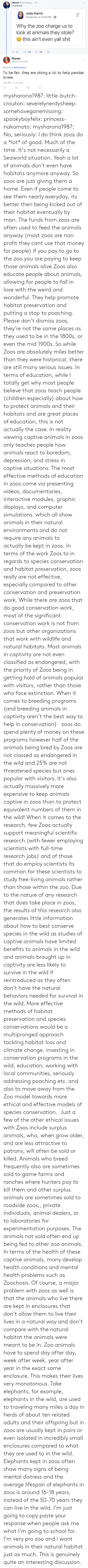 ethics: (Ja)ded @thefathippy 20h  maooo000  Judy Harris  Yesterday at 5:04 PM.  0+  Why the zoo charge us to  look at animals they stole?  this ain't even yall shit  Sharon  @MySharona1987  Replying to @thefathippy  To be fair, they are doing a lot to help pandas  screw.  4:56 AM- 11 Jul 2018 mysharona1987:  little-butch-crouton: severelynerdysheep:  somehavegonemissing:  spookyboyfelix:  princess-nakamoto:   mysharona1987:   No, seriously: I do think zoos do a *lot* of good. Much of the time. It's not necessarily a Seaworld situation.   Yeah a lot of animals don't even have habitats anymore anyway. So zoos are just giving them a home. Even if people come to see them nearly everyday, its better then being kicked out of their habitat eventually by man.   The funds from zoos are often used to feed the animals anyway (most zoos are non profit they cant use that money for people) if you pay to go to the zoo you are paying to keep those animals alive  Zoos also educate people about animals, allowing for people to fall in love with the weird and wonderful.  They help promote habitat preservation and putting a stop to poaching. Please don't dismiss zoos, they're not the same places as they used to be in the 1800s, or even the mid 1900s.   So while Zoos are absolutely miles better than they were historical, there are still many serious issues. In terms of education, while I totally get why most people believe that zoos teach people (children especially) about how to protect animals and their habitats and are great places of education, this is not actually the case. In reality viewing captive animals in zoos only teaches people how animals react to boredom, depression, and stress in captive situations. The most effective methods of education in zoos come via presenting videos, documentaries, interactive modules, graphic displays, and computer simulations. which all show animals in their natural environments and do not require any animals to actually be kept in zoos. In terms of the work Zoos to in regards to species conservation and habitat preservation, zoos really are not effective, especially compared to other conservation and preservation work. While there are zoos that do good conservation work, most of the significant conservation work is not from zoos but other organizations that work with wildlife and natural habitats. Most animals in captivity are not even classified as endangered, with the priority of Zoos being in getting hold of animals popular with visitors, rather than those who face extinction. When it comes to breeding programs (and breeding animals in captivity aren't the best way to help in conservation)   zoos do spend plenty of money on these programs however half of the animals being bred by Zoos are not classed as endangered in the wild and 25% are not threatened species but ones popular with visitors. It's also actually massively more expensive to keep animals captive in zoos than to protect equivalent numbers of them in the wild! When it comes to the research, few Zoos actually support meaningful scientific research (with fewer employing scientists with full-time research jobs) and of those that do employ scientists its common for these scientists to study free-living animals rather than those within the zoo. Due to the nature of any research that does take place in zoos, the results of this research also generates little information about how to best conserve species in the wild as studies of captive animals have limited benefits to animals in the wild and animals brought up in captivity are less likely to survive in the wild if reintroduced as they often don't have the natural behaviors needed for survival in the wild. More effective methods of habitat preservation and species conservations would be a multipronged approach tackling habitat loss and climate change, investing in conservation programs in the wild, education, working with local communities, seriously addressing poaching etc. and also to move away from the Zoo model towards more ethical and effective models of species conservation.  Just a few of the other ethical issues with Zoos include surplus animals, who, when grow older, and are less attractive to patrons, will often be sold or killed. Animals who breed frequently also are sometimes sold to game farms and ranches where hunters pay to kill them and other surplus animals are sometimes sold to roadside zoos,, private individuals, animal dealers, or to laboratories for experimentation purposes. The animals not sold often end up being fed to other zoo animals. In terms of the health of these captive animals, many develop health conditions and mental health problems such as Zoochosis. Of course, a major problem with zoos as well is that the animals who live there are kept in enclosures that don't allow them to live their lives in a natural way and don't compare with the natural habitat the animals were meant to be in. Zoo animals have to spend day after day, week after week, year after year in the exact same enclosure. This makes their lives very monotonous. Take elephants, for example, elephants in the wild, are used to traveling many miles a day in herds of about ten related adults and their offspring but in zoos are usually kept in pairs or even isolated in incredibly small enclosures compared to what they are used to in the wild. Elephants kept in zoos often show many signs of being mental distress and the average lifespan of elephants in zoos is around 16-18 years, instead of the 50-70 years they can live in the wild.   I'm just going to copy paste your response when people ask me what I'm going to school for. I'm very pro zoo and I want animals in their natural habitat just as much.  This is genuinely quite an interesting discussion.