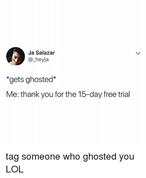 Salazar: Ja Salazar  @_heyja  *gets ghosted*  Me: thank you for the 15-day free trial tag someone who ghosted you LOL