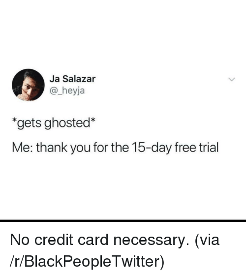 Salazar: Ja Salazar  @_heyja  *gets ghosted*  Me: thank you for the 15-day free trial <p>No credit card necessary. (via /r/BlackPeopleTwitter)</p>