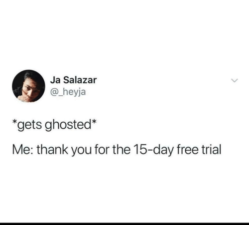 Salazar: Ja Salazar  @_heyja  *gets ghosted*  Me: thank you for the 15-day free trial