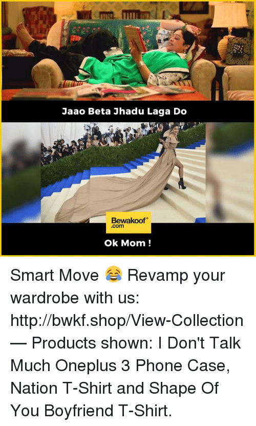 Memes, Moms, and Phone: Jaao Beta Jhadu Laga Do  Bewakoof  .com  ok Mom! Smart Move 😂  Revamp your wardrobe with us: http://bwkf.shop/View-Collection   — Products shown:  I Don't Talk Much Oneplus 3 Phone Case, Nation T-Shirt and Shape Of You Boyfriend T-Shirt.
