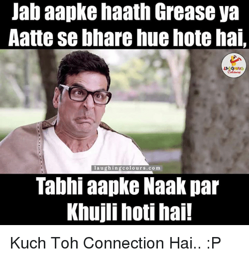 Connected, Grease, and Indianpeoplefacebook: Jab aapke haath Grease ya  Aatte se bhare huehote hai  laughin  colours.com  Tabhi aapke Naak par  Khuji hoti hai! Kuch Toh Connection Hai.. :P
