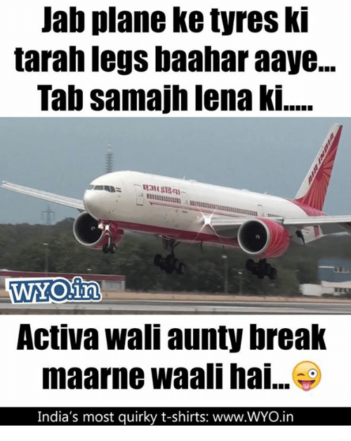 Memes, Break, and 🤖: Jab plane Ketyres ki  tarah legs baaharaaye...  Tab samajh lena ki.....  Activa Wall aunty break  maarne Waali hai...  India's most quirky t-shirts: www.WYO.in