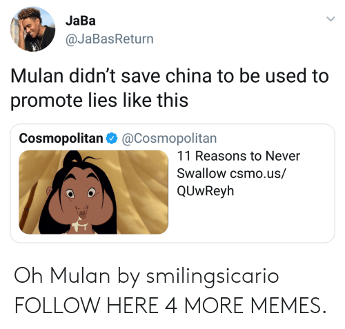 Mulan: JaBa  @JaBasReturn  Mulan didn't save china to be used to  promote lies like this  Cosmopolitan Φ @Cosmopolitan  11 Reasons to Never  Swallow csmo.us/  QUwReyh Oh Mulan by smilingsicario FOLLOW HERE 4 MORE MEMES.