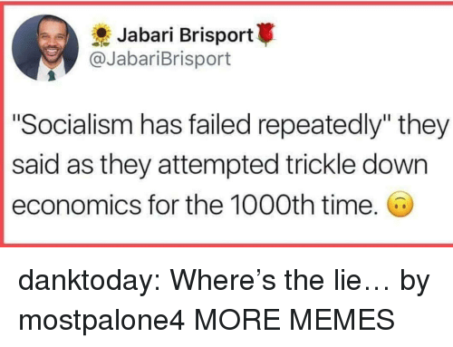 """Trickle Down: Jabari Brisport  @JabariBrisport  """"Socialism has failed repeatedly"""" they  said as they attempted trickle down  economics for the 1000th time. danktoday:  Where's the lie… by mostpalone4 MORE MEMES"""