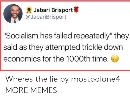 """economics: Jabari Brisport  @JabariBrisport  """"Socialism has failed repeatedly"""" they  said as they attempted trickle down  economics for the 1000th time. Wheres the lie by mostpalone4 MORE MEMES"""