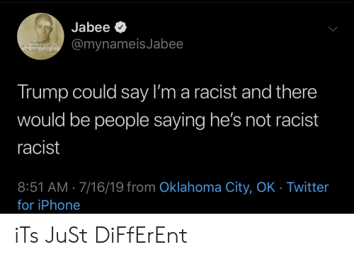 Oklahoma: Jabee  @mynameisJabee  THIS WORLD  CRe  LM GAD  Trump could say I'm a racist and there  would be people saying he's not racist  racist  8:51 AM 7/16/19 from Oklahoma City, OK - Twitter  for iPhone iTs JuSt DiFfErEnt