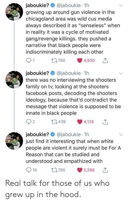 "surely: @jaboukie 1h  jaboukie?  growing up around gun violence in the  chicagoland area was wild cus media  always described it as ""senseless"" when  in reality it was a cycle of motivated  gang/revenge killings. they pushed a  narrative that black people were  indiscriminately killing each other  7  L760  4,930  jaboukie? @jaboukie  there was no interviewing the shooters  family on tv, looking at the shooters  facebook posts, decoding the shooters  ideology, because that'd contradict the  message that violence is supposed to be  innate in black people  1h  2  L1439  4,125  jaboukie? @jaboukie  just find it interesting that when white  people are violent it surely must be For A  1h  Reason that can be studied and  understood and empathized with  15  L785  5,286 Real talk for those of us who grew up in the hood."