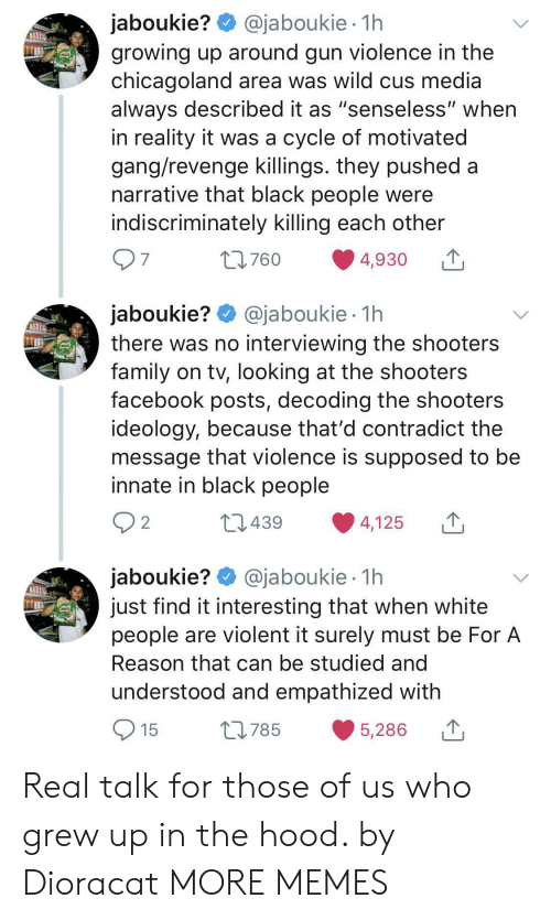 "surely: @jaboukie 1h  jaboukie?  growing up around gun violence in the  chicagoland area was wild cus media  always described it as ""senseless"" when  in reality it was a cycle of motivated  gang/revenge killings. they pushed a  narrative that black people were  indiscriminately killing each other  97  t760  4,930  jaboukie? @jaboukie  there was no interviewing the shooters  family on tv, looking at the shooters  facebook posts, decoding the shooters  ideology, because that'd contradict the  message that violence is supposed to be  innate in black people  1h  2 2  L439  4,125  jaboukie? @jaboukie  just find it interesting that when white  people are violent it surely must be For A  1h  Reason that can be studied and  understood and empathized with  15  L785  5,286 Real talk for those of us who grew up in the hood. by Dioracat MORE MEMES"