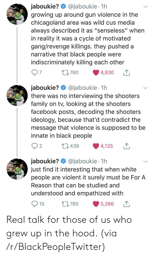 "surely: @jaboukie 1h  jaboukie?  growing up around gun violence in the  chicagoland area was wild cus media  always described it as ""senseless"" when  in reality it was a cycle of motivated  gang/revenge killings. they pushed a  narrative that black people were  indiscriminately killing each other  97  t760  4,930  jaboukie? @jaboukie  there was no interviewing the shooters  family on tv, looking at the shooters  facebook posts, decoding the shooters  ideology, because that'd contradict the  message that violence is supposed to be  innate in black people  1h  2 2  L439  4,125  jaboukie? @jaboukie  just find it interesting that when white  people are violent it surely must be For A  1h  Reason that can be studied and  understood and empathized with  15  L785  5,286 Real talk for those of us who grew up in the hood. (via /r/BlackPeopleTwitter)"