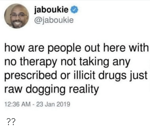 dogging: jaboukie  @jaboukie  how are people out here with  no therapy not taking any  prescribed or illicit drugs just  raw dogging reality  12:36 AM -23 Jan 2019 ??