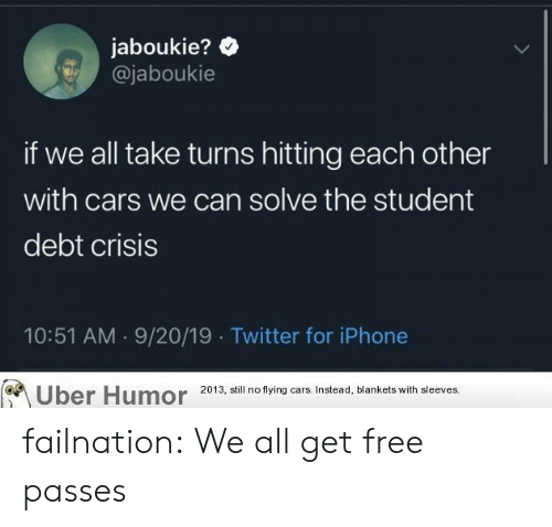 flying cars: jaboukie?  @jaboukie  if we all take turns hitting each other  with cars we can solve the student  debt crisis  10:51 AM 9/20/19 Twitter for iPhone  Uber Humor  2013, still no flying cars. Instead, blankets with sleeves. failnation:  We all get free passes
