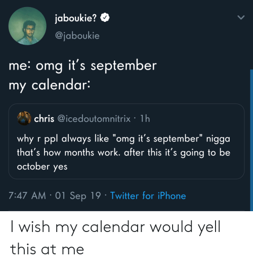 "Like Omg: jaboukie?  @jaboukie  me: omg it's september  my calendar:  chris @icedoutomnitrix 1h  why r ppl always like ""omg it's september"" nigga  that's how months work. after this it's going to be  october  yes  7:47 AM 01 Sep 19 Twitter for iPhone I wish my calendar would yell this at me"