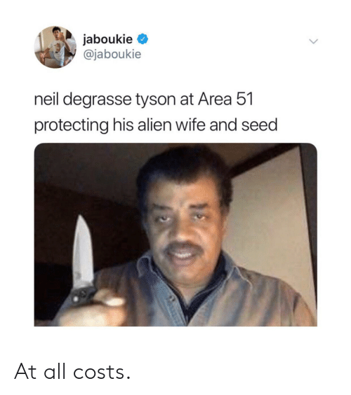Neil deGrasse Tyson: jaboukie  @jaboukie  neil degrasse tyson at Area 51  protecting his alien wife and seed At all costs.
